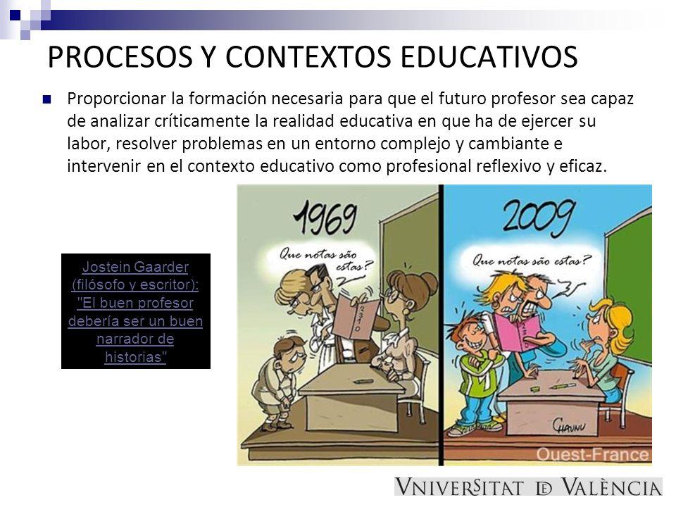 PROCESOS Y CONTEXTOS EDUCATIVOS Proporcionar la formación necesaria para que el futuro profesor sea capaz de analizar críticamente la realidad educati