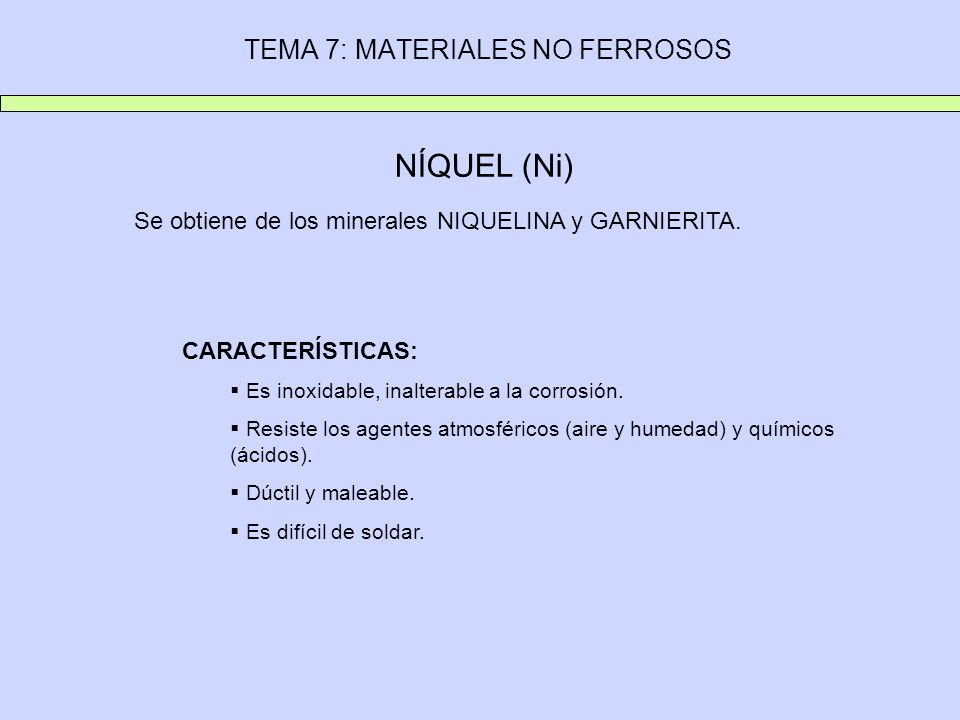 TEMA 7: MATERIALES NO FERROSOS NÍQUEL (Ni) Se obtiene de los minerales NIQUELINA y GARNIERITA. CARACTERÍSTICAS: Es inoxidable, inalterable a la corros