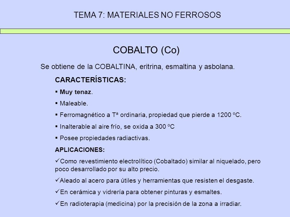 TEMA 7: MATERIALES NO FERROSOS COBALTO (Co) Se obtiene de la COBALTINA, eritrina, esmaltina y asbolana. CARACTERÍSTICAS: Muy tenaz. Maleable. Ferromag