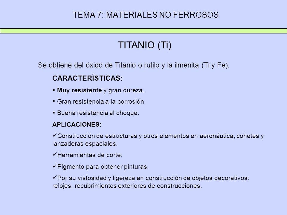 TEMA 7: MATERIALES NO FERROSOS TITANIO (Ti) Se obtiene del óxido de Titanio o rutilo y la ilmenita (Ti y Fe). CARACTERÍSTICAS: Muy resistente y gran d