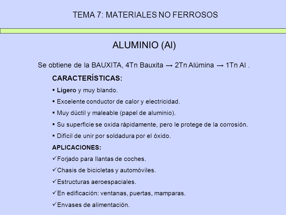 TEMA 7: MATERIALES NO FERROSOS ALUMINIO (Al) Se obtiene de la BAUXITA, 4Tn Bauxita 2Tn Alúmina 1Tn Al. CARACTERÍSTICAS: Ligero y muy blando. Excelente