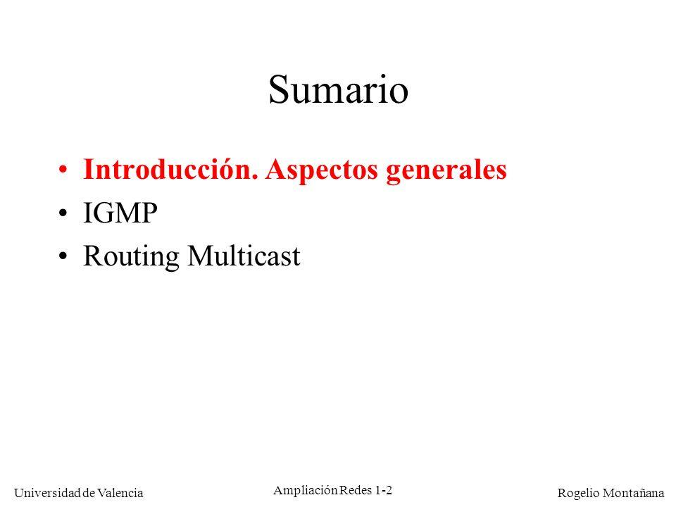 Universidad de Valencia Rogelio Montañana Ampliación Redes 1-43 Mensajes nuevos de IGMP v3 El Membership Report puede indicar una serie de fuentes a incluir, o a excluir, ej.: –Unirse (Join): Membership Report 224.1.1.1 EXCLUDE () –Abandonar (Leave): Membership Report 224.1.1.1 INCLUDE () El comando Query tiene ahora tres modalidades: –General Query (v1) –Group-Specific Query (v2) –Group-and-Source-Specific Query (v3)