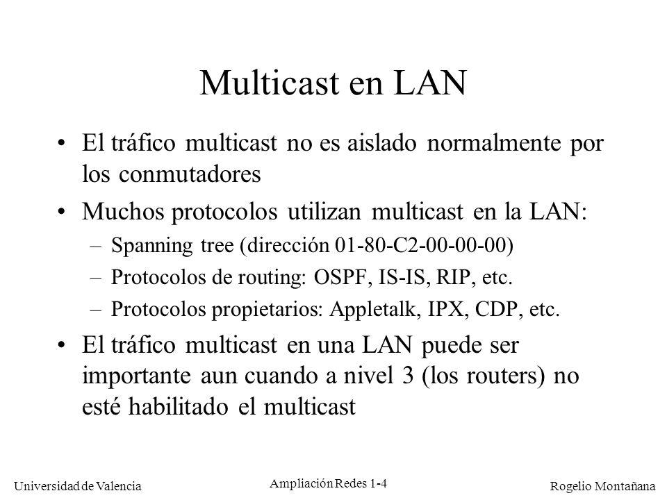 Universidad de Valencia Rogelio Montañana Ampliación Redes 1-5 Multicast en una LAN broadcast compartida RosaJuanLuis 0000.E85A.CA6D0001.02CD.83970001.02CC.4DD5 M Dir.Origen: 0000.102C.D832 Dir.Destino: 0100.5E00.0001 0000.102C.D832 Grupo Multicast 0100.5E00.0001 0100.5E00.0001 Direcciones capturadas por la tarjeta de red En la LAN todos los equipos reciben todo el tráfico multicast, estén o no interesados Afortunadamente la tarjeta de red descarta el que no nos interesa M M FFFF.FFFF.FFFF Join 0100.5E00.0001 Join 0100.5E00.0001 M
