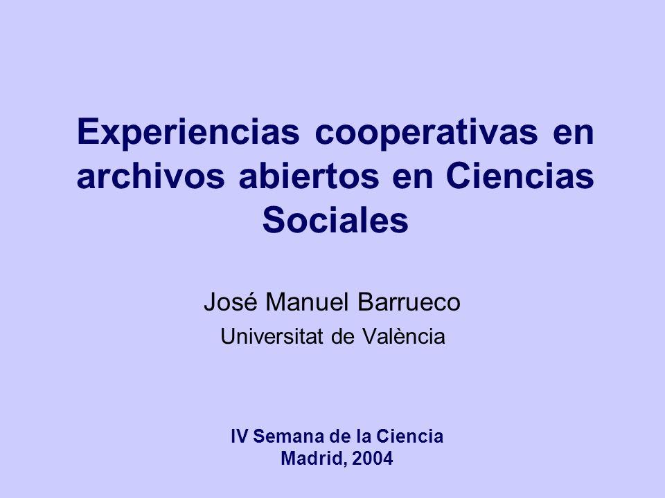 Experiencias cooperativas en archivos abiertos en Ciencias Sociales José Manuel Barrueco Universitat de València IV Semana de la Ciencia Madrid, 2004