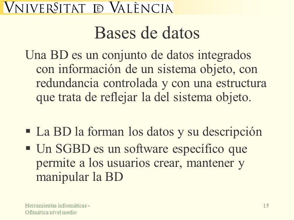 Herramientas informáticas - Ofimática nivel medio 15 Bases de datos Una BD es un conjunto de datos integrados con información de un sistema objeto, co
