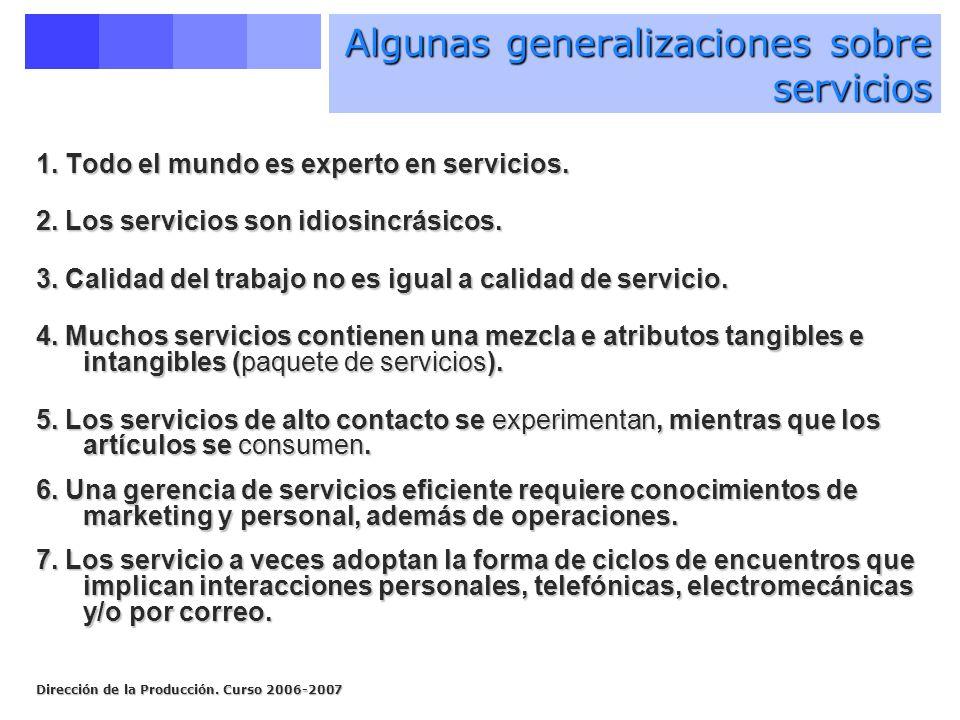 Dirección de la Producción. Curso 2006-2007 Algunas generalizaciones sobre servicios 1. Todo el mundo es experto en servicios. 2. Los servicios son id