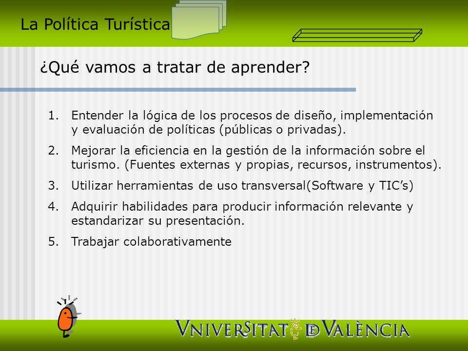 La Política Turística ¿Qué vamos a tratar de aprender? 1.Entender la lógica de los procesos de diseño, implementación y evaluación de políticas (públi