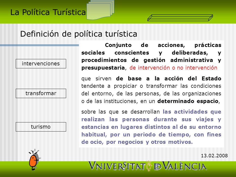 La Política Turística Definición de política turística 13.02.2008 Conjunto de acciones, prácticas sociales conscientes y deliberadas, y procedimientos