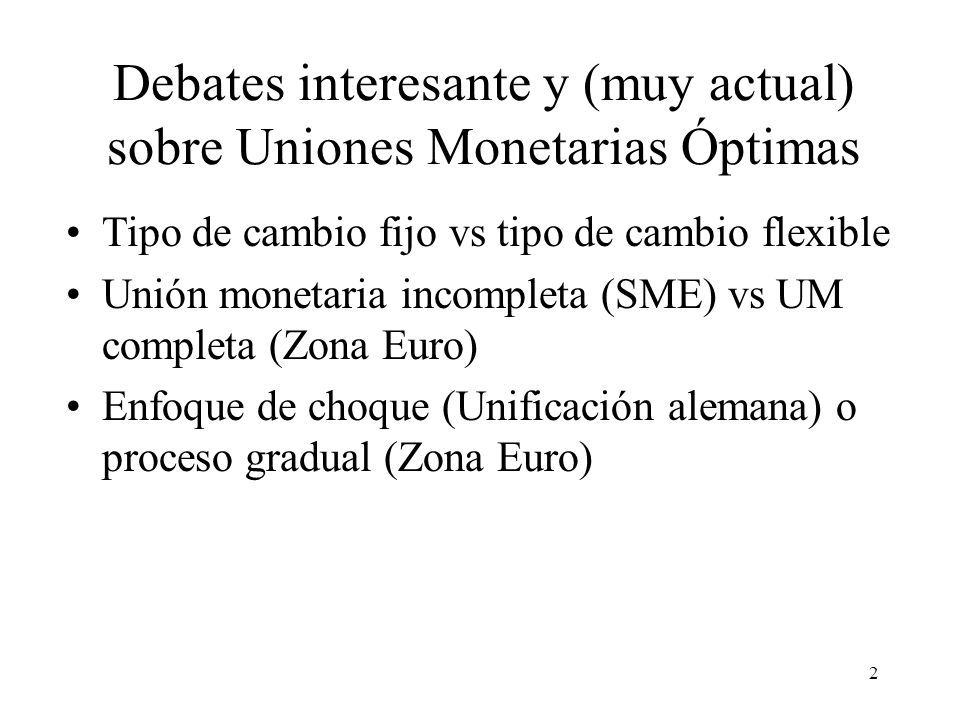 2 Debates interesante y (muy actual) sobre Uniones Monetarias Óptimas Tipo de cambio fijo vs tipo de cambio flexible Unión monetaria incompleta (SME)