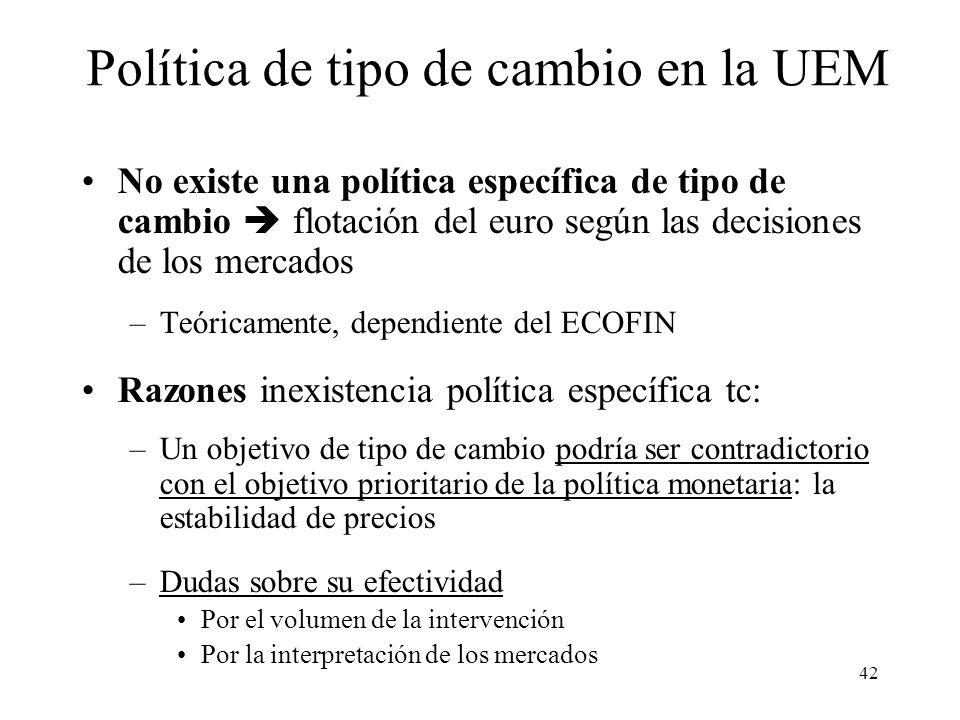 42 No existe una política específica de tipo de cambio flotación del euro según las decisiones de los mercados –Teóricamente, dependiente del ECOFIN R