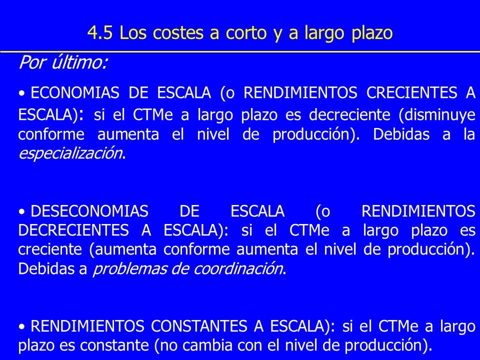 4.5 Los costes a corto y a largo plazo Por último: ECONOMIAS DE ESCALA (o RENDIMIENTOS CRECIENTES A ESCALA) : si el CTMe a largo plazo es decreciente