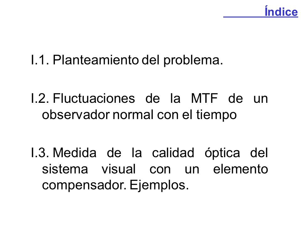 I.1.Planteamiento del problema. I.2.Fluctuaciones de la MTF de un observador normal con el tiempo I.3.Medida de la calidad óptica del sistema visual c