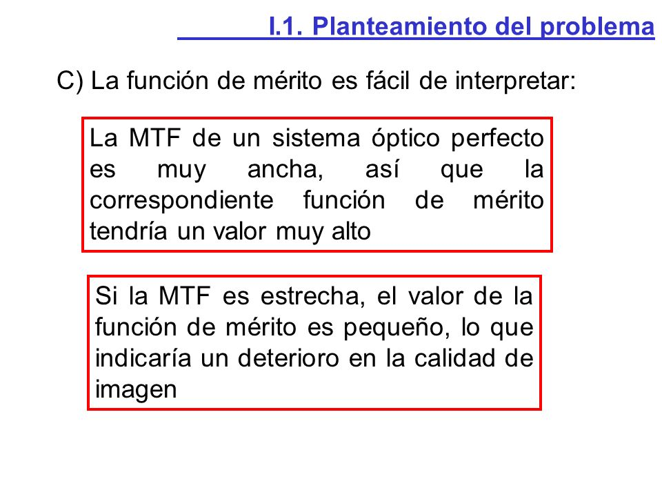 C) La función de mérito es fácil de interpretar: I.1. Planteamiento del problema La MTF de un sistema óptico perfecto es muy ancha, así que la corresp