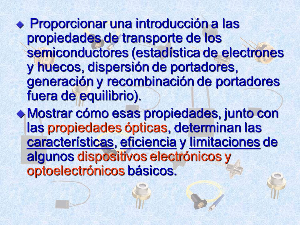 Proporcionar una introducción a las propiedades de transporte de los semiconductores (estadística de electrones y huecos, dispersión de portadores, ge
