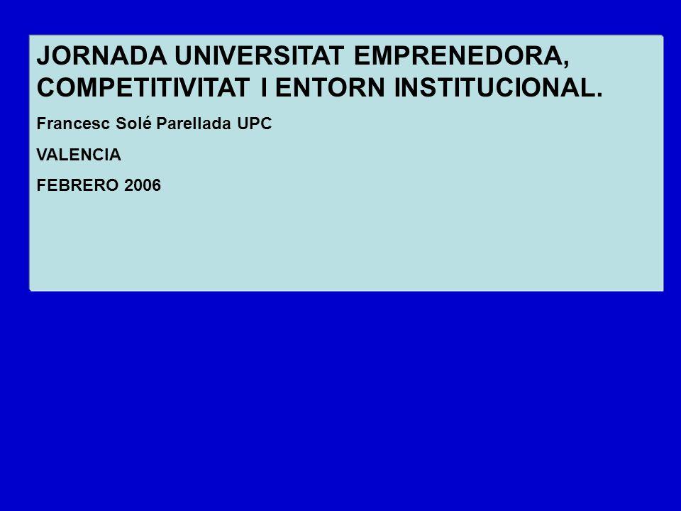 JORNADA UNIVERSITAT EMPRENEDORA, COMPETITIVITAT I ENTORN INSTITUCIONAL. Francesc Solé Parellada UPC VALENCIA FEBRERO 2006