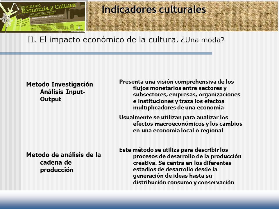 Indicadores culturales II. El impacto económico de la cultura. ¿ Una moda? Metodo Investigación Análisis Input- Output Metodo de análisis de la cadena
