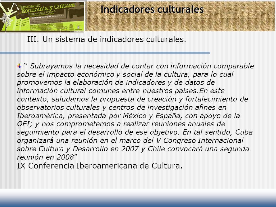 Indicadores culturales III. Un sistema de indicadores culturales. Subrayamos la necesidad de contar con información comparable sobre el impacto económ