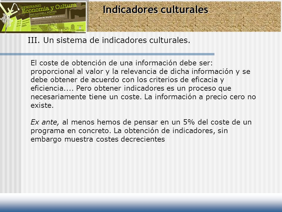 Indicadores culturales III. Un sistema de indicadores culturales. El coste de obtención de una información debe ser: proporcional al valor y la releva