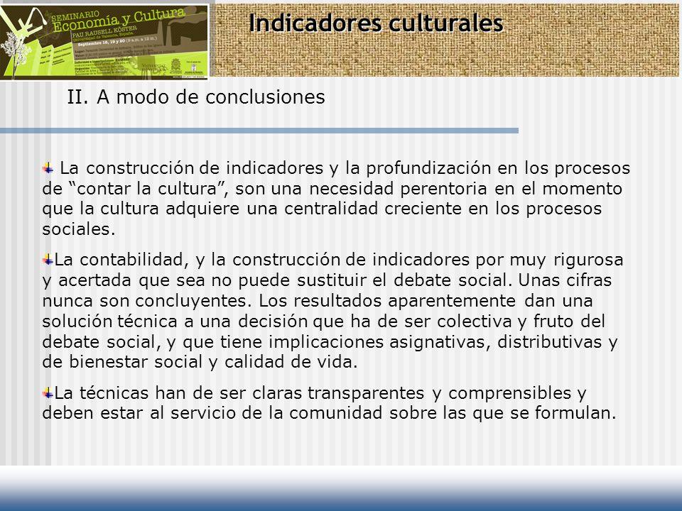 Indicadores culturales II. A modo de conclusiones La construcción de indicadores y la profundización en los procesos de contar la cultura, son una nec