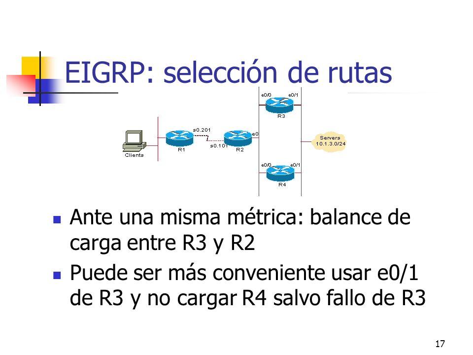 17 EIGRP: selección de rutas Ante una misma métrica: balance de carga entre R3 y R2 Puede ser más conveniente usar e0/1 de R3 y no cargar R4 salvo fal