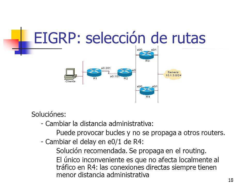 18 EIGRP: selección de rutas Soluciónes: - Cambiar la distancia administrativa: Puede provocar bucles y no se propaga a otros routers. - Cambiar el de