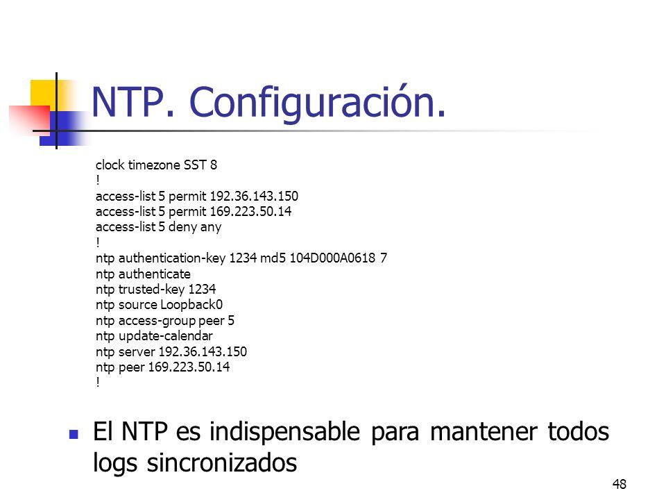 48 NTP. Configuración. clock timezone SST 8 ! access-list 5 permit 192.36.143.150 access-list 5 permit 169.223.50.14 access-list 5 deny any ! ntp auth