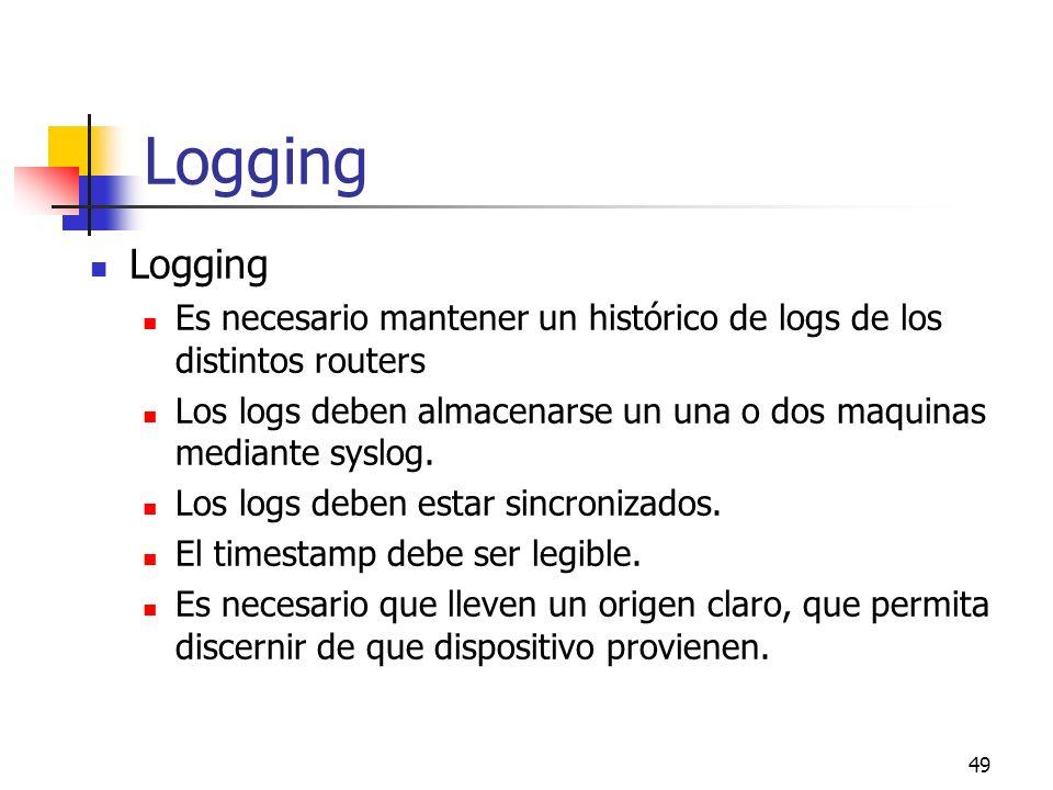 49 Logging Es necesario mantener un histórico de logs de los distintos routers Los logs deben almacenarse un una o dos maquinas mediante syslog. Los l