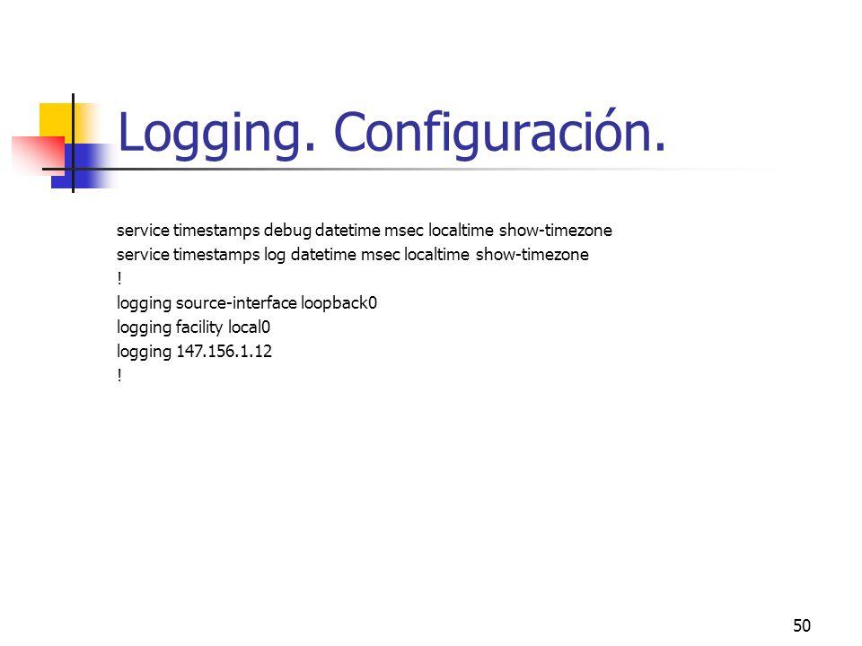 50 Logging. Configuración. service timestamps debug datetime msec localtime show-timezone service timestamps log datetime msec localtime show-timezone
