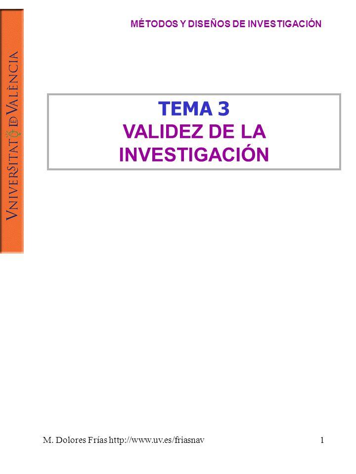 M. Dolores Frías http://www.uv.es/friasnav1 TEMA 3 VALIDEZ DE LA INVESTIGACIÓN MÉTODOS Y DISEÑOS DE INVESTIGACIÓN