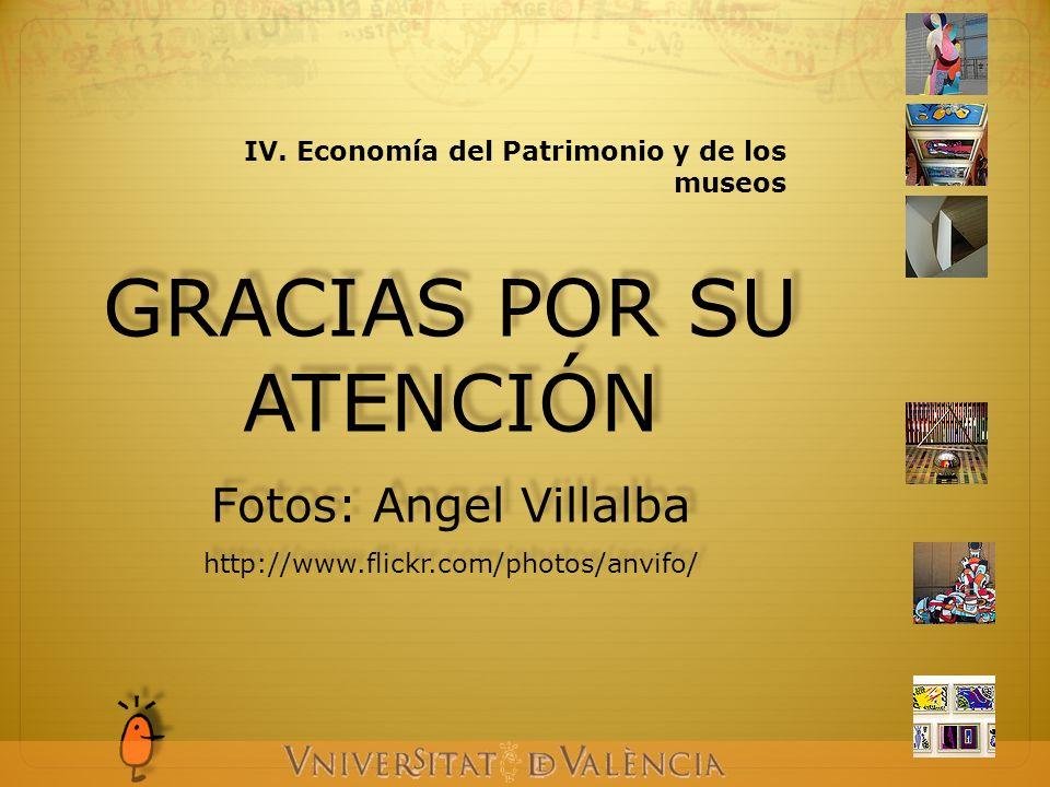 IV. Economía del Patrimonio y de los museos GRACIAS POR SU ATENCIÓN Fotos: Angel Villalba http://www.flickr.com/photos/anvifo/ GRACIAS POR SU ATENCIÓN