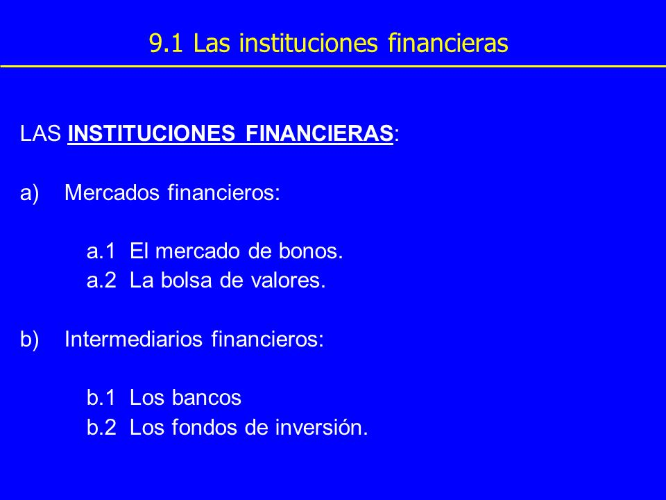 9.1 Las instituciones financieras LAS INSTITUCIONES FINANCIERAS: a)Mercados financieros: a.1 El mercado de bonos. a.2 La bolsa de valores. b)Intermedi
