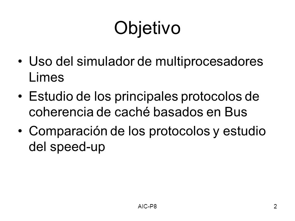 AIC-P82 Objetivo Uso del simulador de multiprocesadores Limes Estudio de los principales protocolos de coherencia de caché basados en Bus Comparación de los protocolos y estudio del speed-up