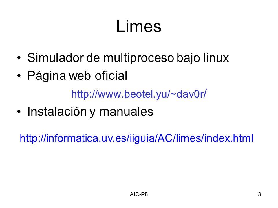 AIC-P83 Limes Simulador de multiproceso bajo linux Página web oficial http://www.beotel.yu/~dav0r / Instalación y manuales http://informatica.uv.es/iiguia/AC/limes/index.html
