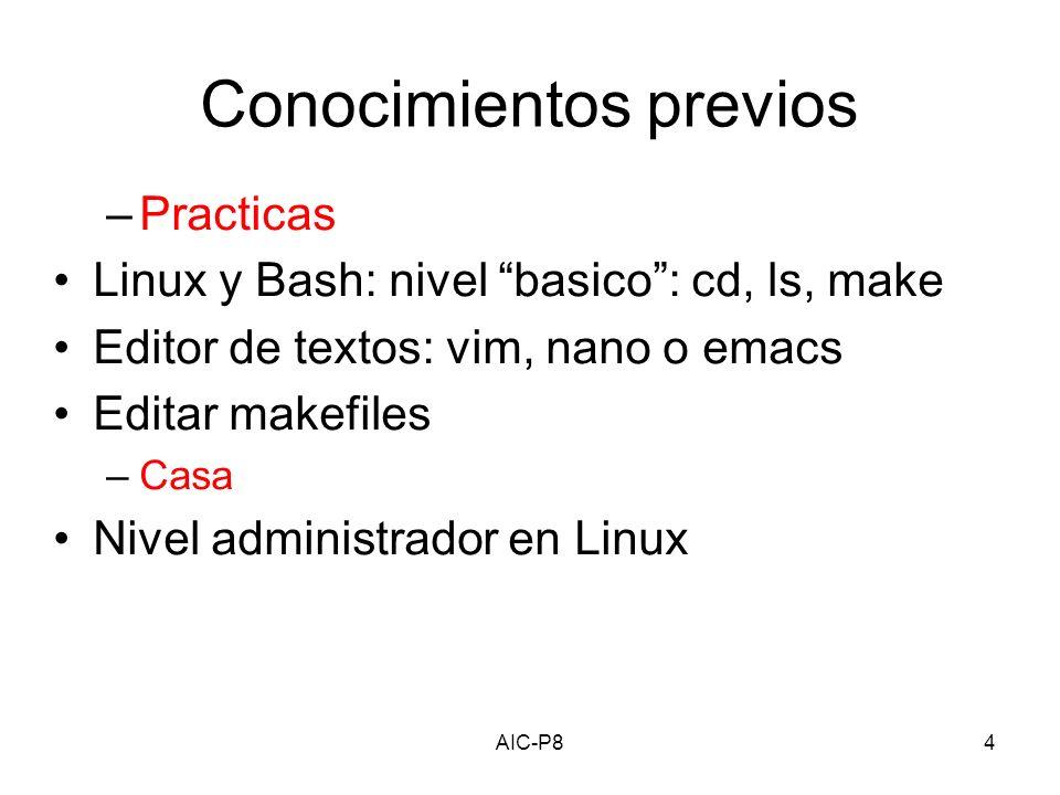 AIC-P84 Conocimientos previos –Practicas Linux y Bash: nivel basico: cd, ls, make Editor de textos: vim, nano o emacs Editar makefiles –Casa Nivel administrador en Linux