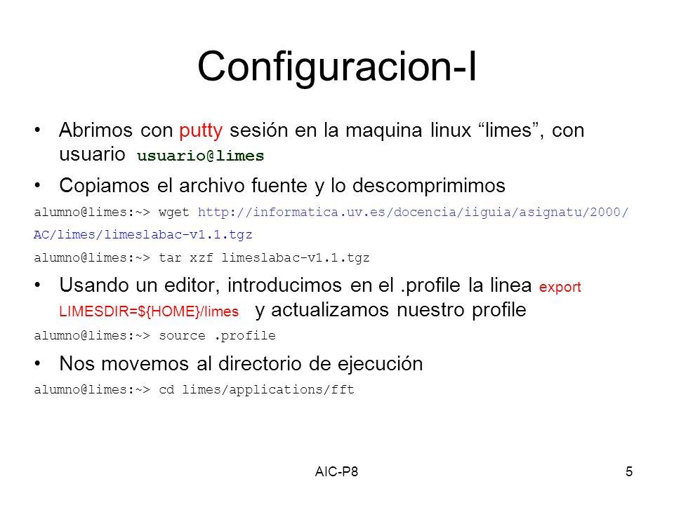 AIC-P85 Configuracion-I Abrimos con putty sesión en la maquina linux limes, con usuario usuario@limes Copiamos el archivo fuente y lo descomprimimos alumno@limes:~> wget http://informatica.uv.es/docencia/iiguia/asignatu/2000/ AC/limes/limeslabac-v1.1.tgz alumno@limes:~> tar xzf limeslabac-v1.1.tgz Usando un editor, introducimos en el.profile la linea export LIMESDIR=${HOME}/limes y actualizamos nuestro profile alumno@limes:~> source.profile Nos movemos al directorio de ejecución alumno@limes:~> cd limes/applications/fft