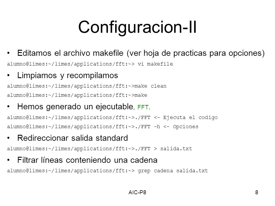 AIC-P88 Configuracion-II Editamos el archivo makefile (ver hoja de practicas para opciones) alumno@limes:~/limes/applications/fft:~> vi makefile Limpiamos y recompilamos alumno@limes:~/limes/applications/fft:~>make clean alumno@limes:~/limes/applications/fft:~>make Hemos generado un ejecutable, FFT.