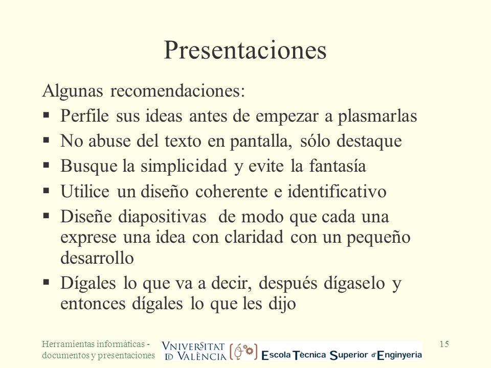 Herramientas informáticas - documentos y presentaciones 15 Presentaciones Algunas recomendaciones: Perfile sus ideas antes de empezar a plasmarlas No