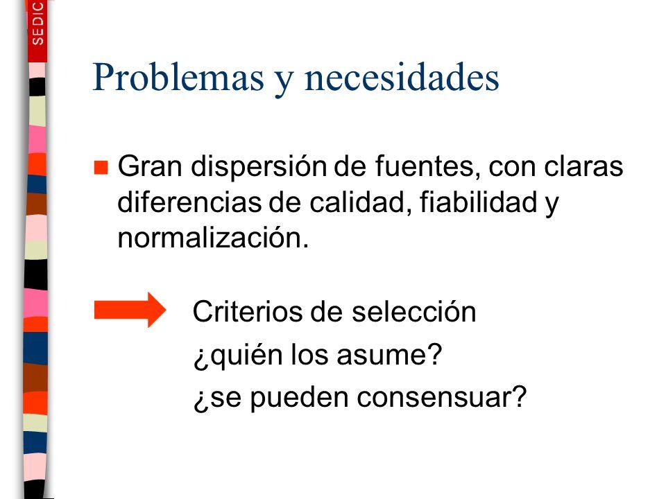 Problemas y necesidades Gran dispersión de fuentes, con claras diferencias de calidad, fiabilidad y normalización. Criterios de selección ¿quién los a