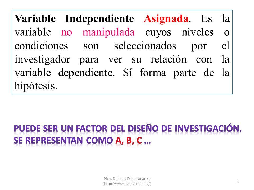 Variable Independiente Asignada. Es la variable no manipulada cuyos niveles o condiciones son seleccionados por el investigador para ver su relación c