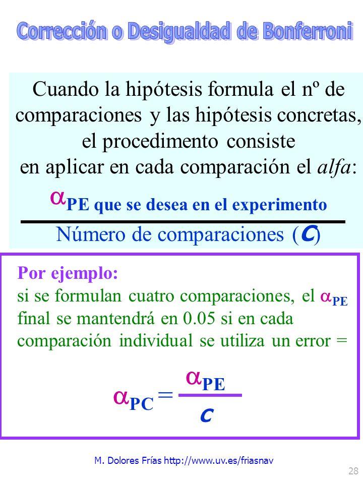 M. Dolores Frías http://www.uv.es/friasnav 28 Por ejemplo: si se formulan cuatro comparaciones, el PE final se mantendrá en 0.05 si en cada comparació