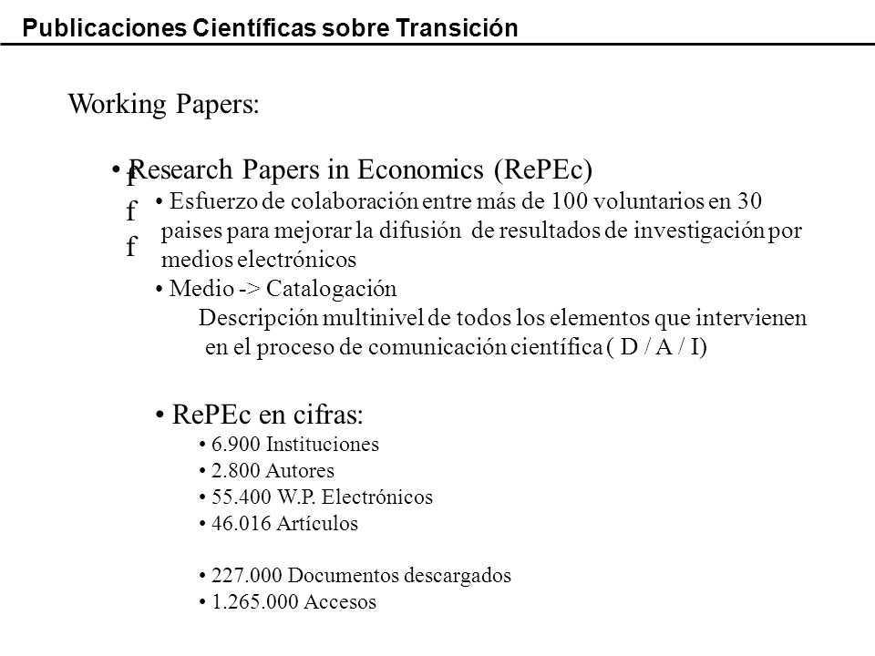 Publicaciones Científicas sobre Transición Working Papers: ffffff Research Papers in Economics (RePEc) Esfuerzo de colaboración entre más de 100 voluntarios en 30 paises para mejorar la difusión de resultados de investigación por medios electrónicos Medio -> Catalogación Descripción multinivel de todos los elementos que intervienen en el proceso de comunicación científica ( D / A / I) RePEc en cifras: 6.900 Instituciones 2.800 Autores 55.400 W.P.