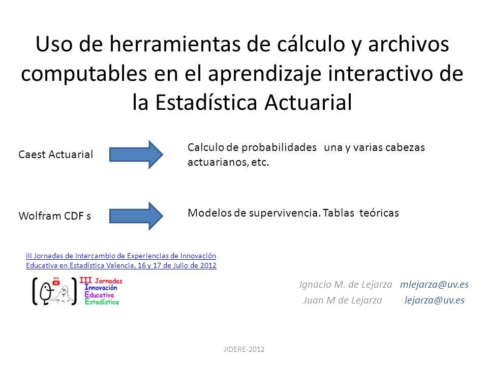Uso de herramientas de cálculo y archivos computables en el aprendizaje interactivo de la Estadística Actuarial Ignacio M. de Lejarza mlejarza@uv.es J