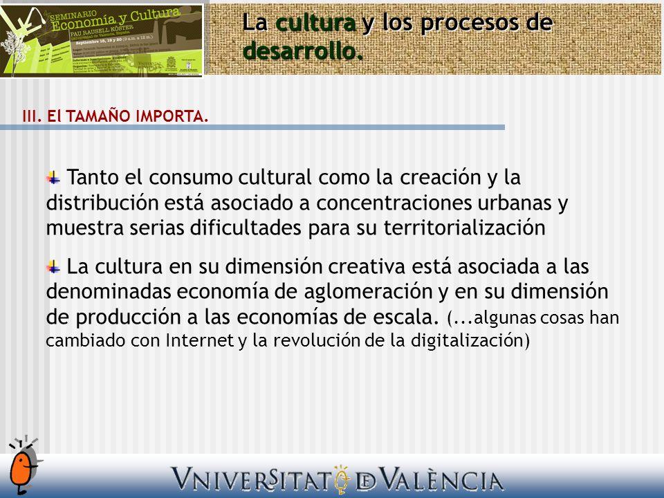 La cultura y los procesos de desarrollo. III. El TAMAÑO IMPORTA. Tanto el consumo cultural como la creación y la distribución está asociado a concentr