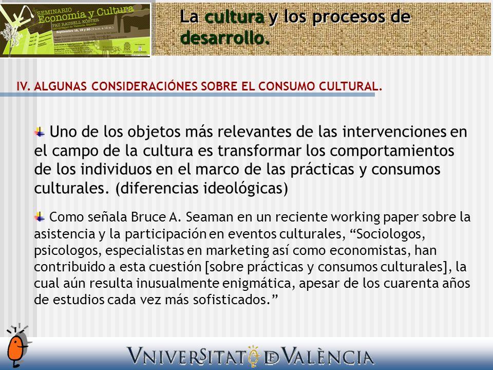 La cultura y los procesos de desarrollo. IV. ALGUNAS CONSIDERACIÓNES SOBRE EL CONSUMO CULTURAL. Uno de los objetos más relevantes de las intervencione