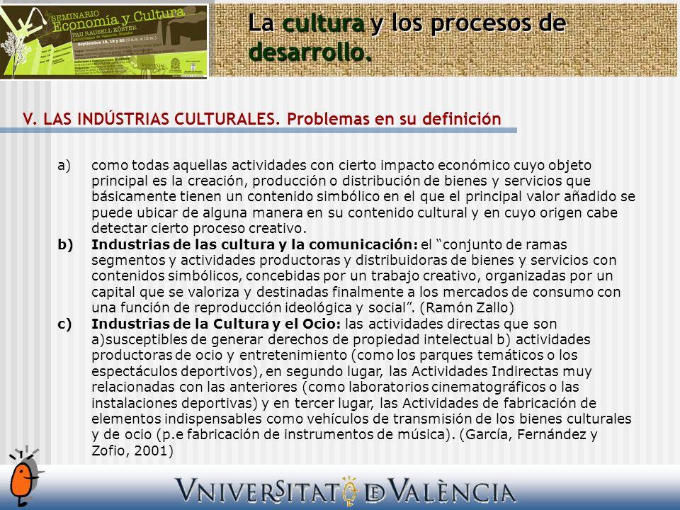 La cultura y los procesos de desarrollo. V. LAS INDÚSTRIAS CULTURALES. Problemas en su definición a)como todas aquellas actividades con cierto impacto