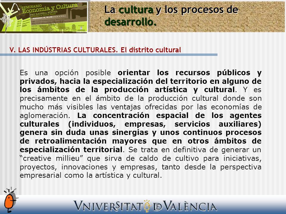 La cultura y los procesos de desarrollo. V. LAS INDÚSTRIAS CULTURALES. El distrito cultural Es una opción posible orientar los recursos públicos y pri