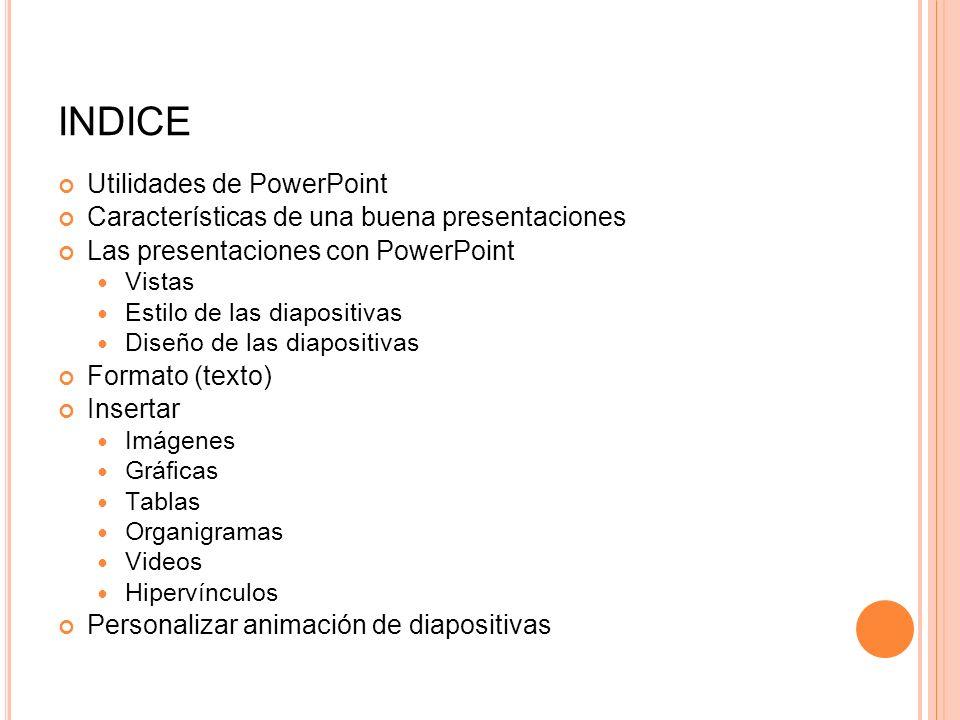 INDICE Utilidades de PowerPoint Características de una buena presentaciones Las presentaciones con PowerPoint Vistas Estilo de las diapositivas Diseño