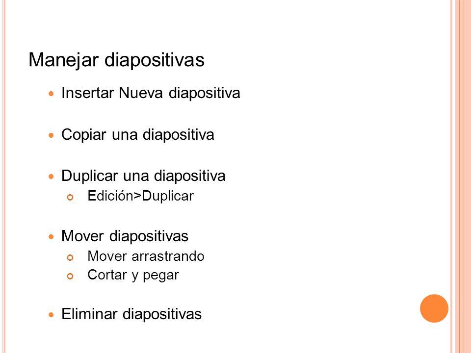 Manejar diapositivas Insertar Nueva diapositiva Copiar una diapositiva Duplicar una diapositiva Edición>Duplicar Mover diapositivas Mover arrastrando