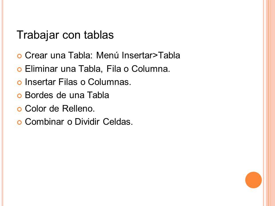 Trabajar con tablas Crear una Tabla: Menú Insertar>Tabla Eliminar una Tabla, Fila o Columna. Insertar Filas o Columnas. Bordes de una Tabla Color de R