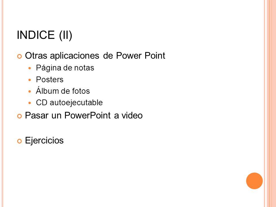 INDICE (II) Otras aplicaciones de Power Point Página de notas Posters Álbum de fotos CD autoejecutable Pasar un PowerPoint a video Ejercicios